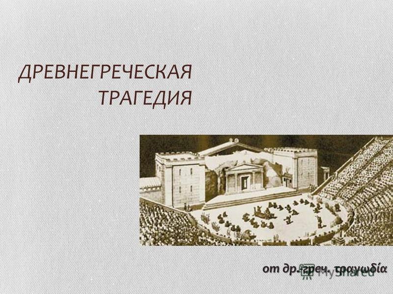 ДРЕВНЕГРЕЧЕСКАЯ ТРАГЕДИЯ от др.-греч. τραγωδία