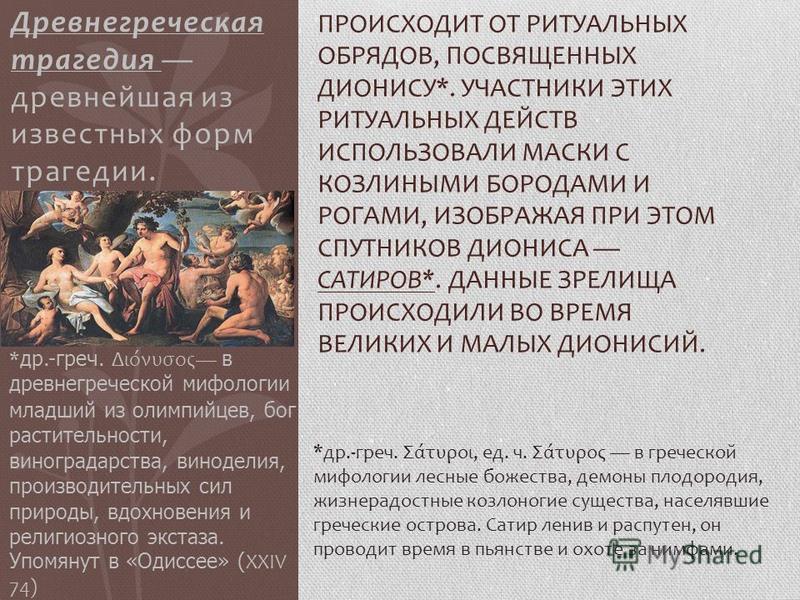 Древнегреческая трагедия древнейшая из известных форм трагедии. ПРОИСХОДИТ ОТ РИТУАЛЬНЫХ ОБРЯДОВ, ПОСВЯЩЕННЫХ ДИОНИСУ*. УЧАСТНИКИ ЭТИХ РИТУАЛЬНЫХ ДЕЙСТВ ИСПОЛЬЗОВАЛИ МАСКИ С КОЗЛИНЫМИ БОРОДАМИ И РОГАМИ, ИЗОБРАЖАЯ ПРИ ЭТОМ СПУТНИКОВ ДИОНИСА САТИРОВ*.
