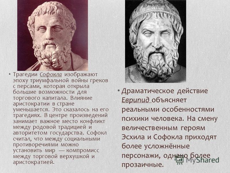 Трагедии Софокла изображают эпоху триумфальной войны греков с персами, которая открыла большие возможности для торгового капитала. Влияние аристократии в стране уменьшается. Это сказалось на его трагедиях. В центре произведений занимает важное место