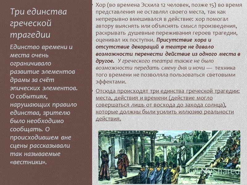 Три единства греческой трагедии Хор (во времена Эсхила 12 человек, позже 15) во время представления не оставлял своего места, так как непрерывно вмешивался в действие: хор помогал автору выяснять или объяснять смысл произведения, раскрывать душевные