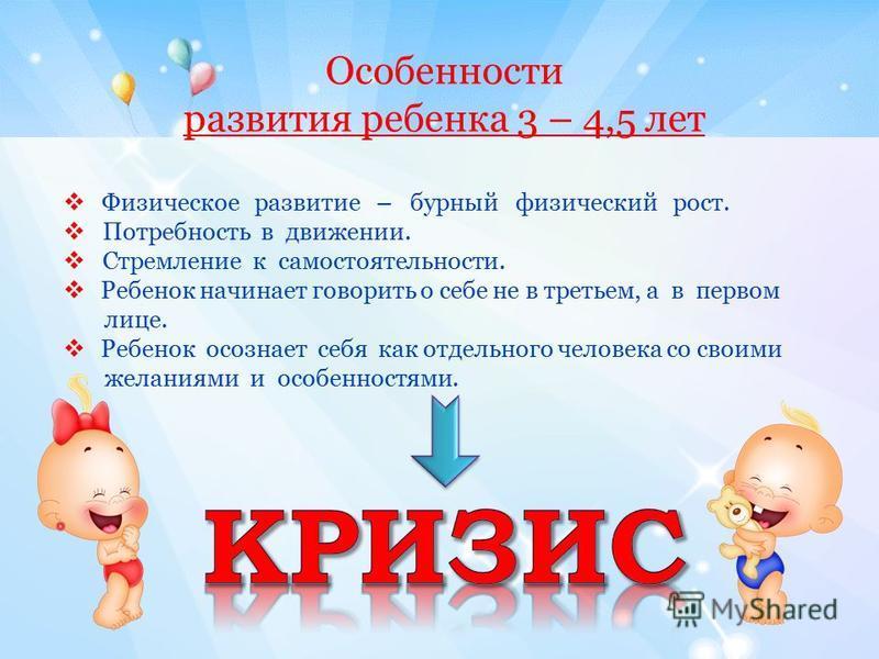 Особенности развития ребенка 3 – 4,5 лет Физическое развитие – бурный физический рост. Потребность в движении. Стремление к самостоятельности. Ребенок начинает говорить о себе не в третьем, а в первом лице. Ребенок осознает себя как отдельного челове