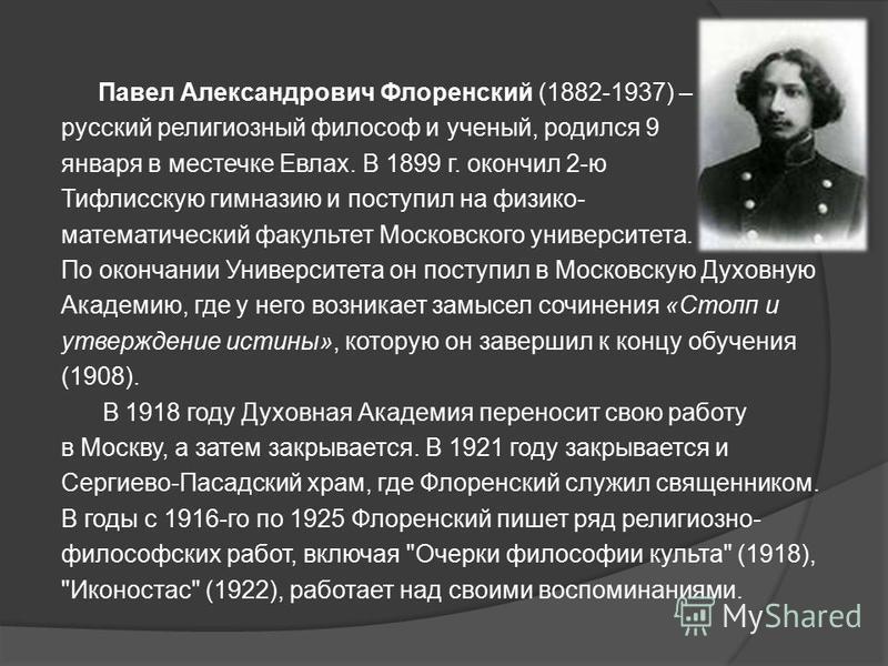 Павел Александрович Флоренский (1882-1937) – русский религиозный философ и ученый, родился 9 января в местечке Евлах. В 1899 г. окончил 2-ю Тифлисскую гимназию и поступил на физико- математический факультет Московского университета. По окончании Унив