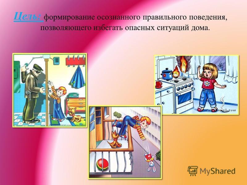 Цель: формирование осознанного правильного поведения, позволяющего избегать опасных ситуаций дома.