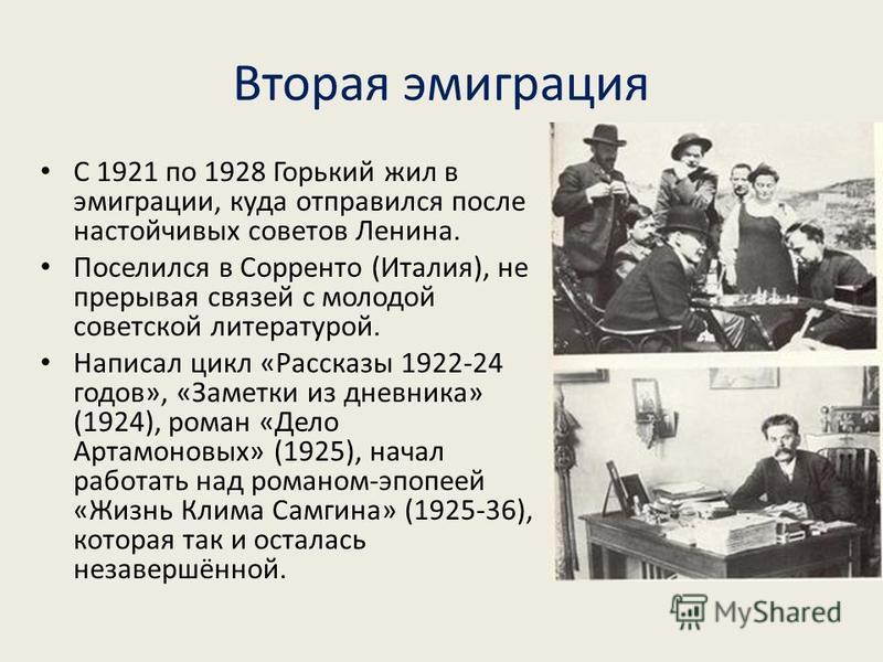 Вторая эмиграция С 1921 по 1928 Горький жил в эмиграции, куда отправился после настойчивых советов Ленина. Поселился в Сорренто (Италия), не прерывая связей с молодой советской литературой. Написал цикл «Рассказы 1922-24 годов», «Заметки из дневника»