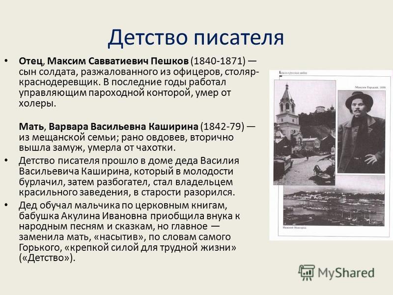 Детство писателя Отец, Максим Савватиевич Пешков (1840-1871) сын солдата, разжалованного из офицеров, столяр- краснодеревщик. В последние годы работал управляющим пароходной конторой, умер от холеры. Мать, Варвара Васильевна Каширина (1842-79) из мещ