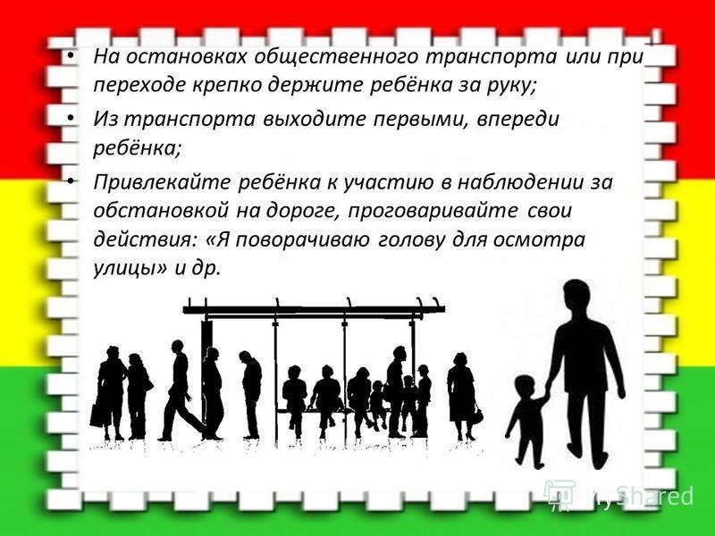 На остановках общественного транспорта или при переходе крепко держите ребёнка за руку; Из транспорта выходите первыми, впереди ребёнка; Привлекайте ребёнка к участию в наблюдении за обстановкой на дороге, проговаривайте свои действия: «Я поворачиваю