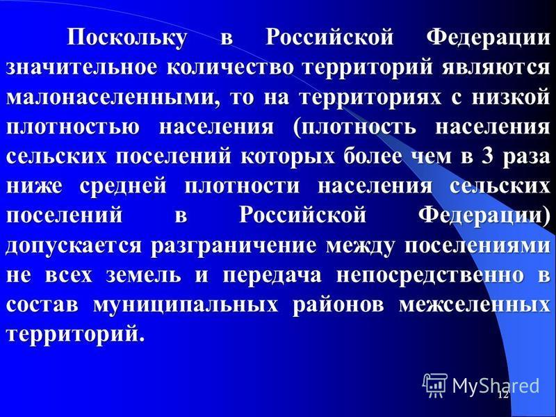 12 Поскольку в Российской Федерации значительное количество территорий являются малонаселенными, то на территориях с низкой плотностью населения (плотность населения сельских поселений которых более чем в 3 раза ниже средней плотности населения сельс