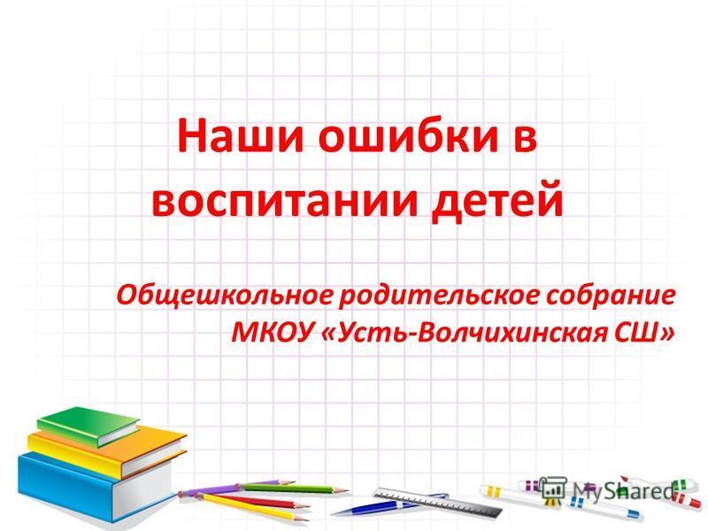 Наши ошибки в воспитании детей Общешкольное родительское собрание МКОУ «Усть-Волчихинская СШ»