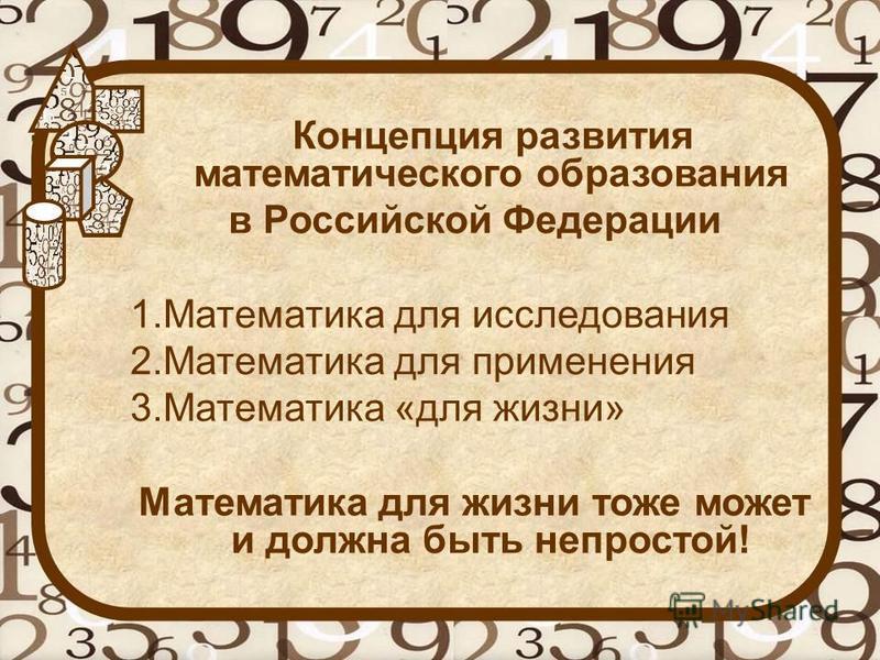 Концепция развития математического образования в Российской Федерации 1. Математика для исследования 2. Математика для применения 3. Математика «для жизни» Математика для жизни тоже может и должна быть непростой!