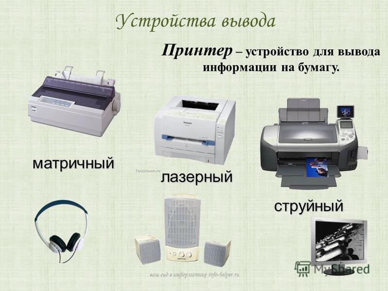 Устройства вывода Принтер – устройство для вывода информации на бумагу. матричный лазерный струйный ваш гид в информатике info-helper.ru