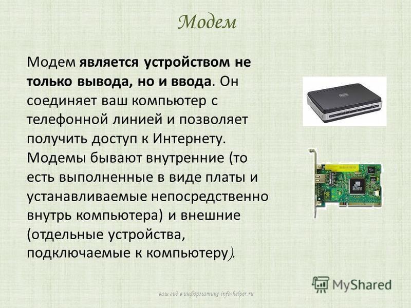 Модем является устройством не только вывода, но и ввода. Он соединяет ваш компьютер с телефонной линией и позволяет получить доступ к Интернету. Модемы бывают внутренние (то есть выполненные в виде платы и устанавливаемые непосредственно внутрь компь