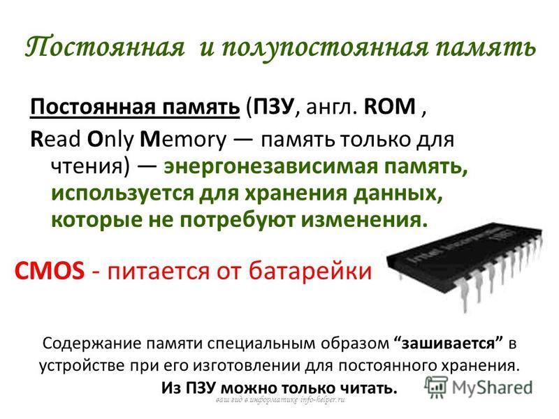 Постоянная и полупостоянная память Постоянная память (ПЗУ, англ. ROM, Read Only Memory память только для чтения) энергонезависимая память, используется для хранения данных, которые не потребуют изменения. ваш гид в информатике info-helper.ru Содержан