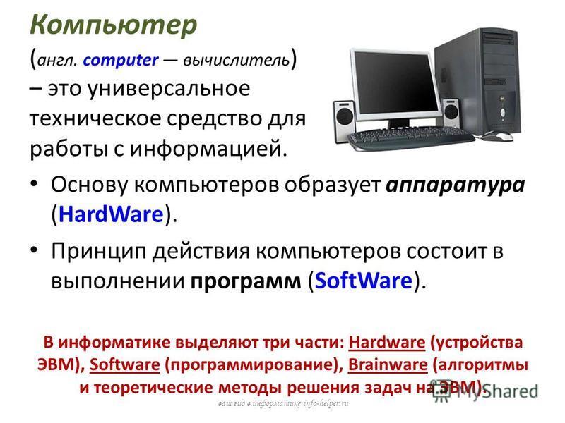 Компьютер ( англ. computer вычислитель ) – это универсальное техническое средство для работы с информацией. Основу компьютеров образует аппаратура (HardWare). Принцип действия компьютеров состоит в выполнении программ (SoftWare). ваш гид в информатик