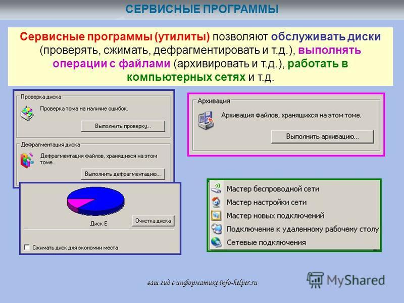 СЕРВИСНЫЕ ПРОГРАММЫ Сервисные программы (утилиты) позволяют обслуживать диски (проверять, сжимать, дефрагментировать и т.д.), выполнять операции с файлами (архивировать и т.д.), работать в компьютерных сетях и т.д. ваш гид в информатике info-helper.r