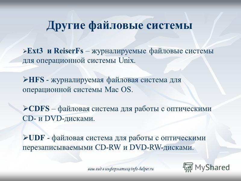 Другие файловые системы Ext3 и ReiserFs – журналируемые файловые системы для операционной системы Unix. HFS - журналируемая файловая система для операционной системы Mac OS. CDFS – файловая система для работы с оптическими CD- и DVD-дисками. UDF - фа