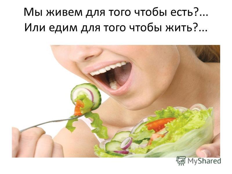 Мы живем для того чтобы есть?... Или едим для того чтобы жить?...
