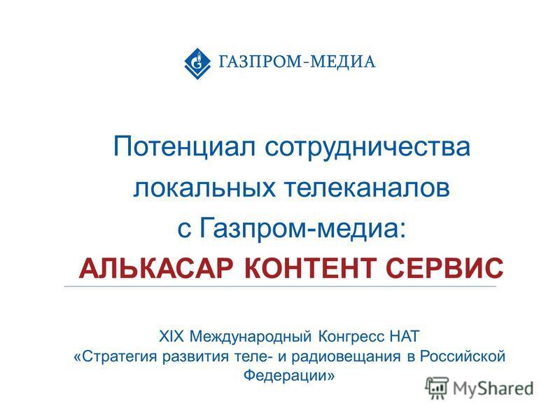 Потенциал сотрудничества локальных телеканалов с Газпром-медиа: АЛЬКАСАР КОНТЕНТ СЕРВИС XIX Международный Конгресс НАТ «Стратегия развития теле- и радиовещания в Российской Федерации»