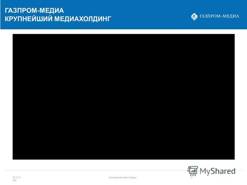 ГАЗПРОМ-МЕДИА КРУПНЕЙШИЙ МЕДИАХОЛДИНГ 18.11.2 015 Алькасар Контент Сервис 2