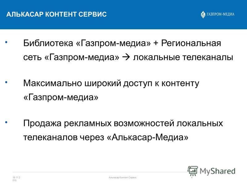 Библиотека «Газпром-медиа» + Региональная сеть «Газпром-медиа» локальные телеканалы Максимально широкий доступ к контенту «Газпром-медиа» Продажа рекламных возможностей локальных телеканалов через «Алькасар-Медиа» АЛЬКАСАР КОНТЕНТ СЕРВИС 18.11.2 015