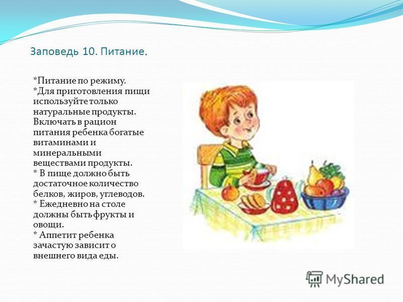 Заповедь 10. Питание. *Питание по режиму. *Для приготовления пищи используйте только натуральные продукты. Включать в рацион питания ребенка богатые витаминами и минеральными веществами продукты. * В пище должно быть достаточное количество белков, жи