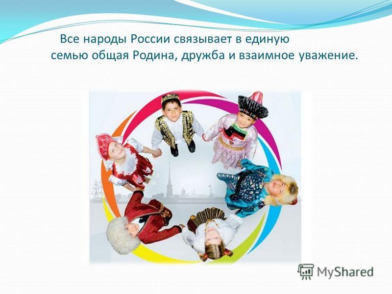 Все народы России связывает в единую семью общая Родина, дружба и взаимное уважение.