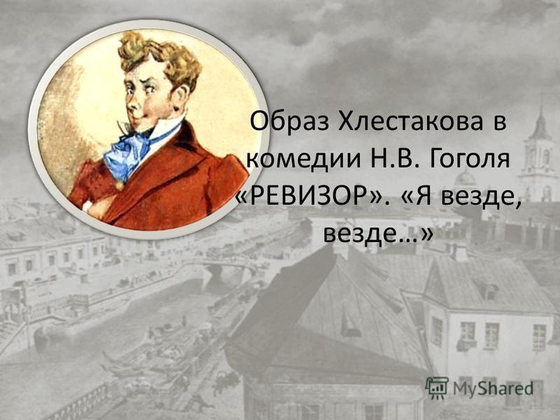 Образ Хлестакова в комедии Н.В. Гоголя «РЕВИЗОР». «Я везде, везде…»