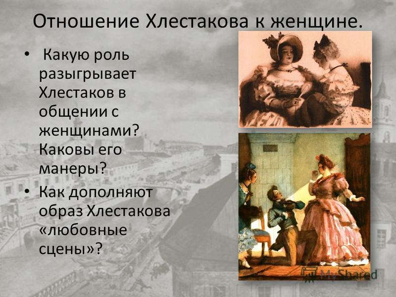 Отношение Хлестакова к женщине. Какую роль разыгрывает Хлестаков в общении с женщинами? Каковы его манеры? Как дополняют образ Хлестакова «любовные сцены»?