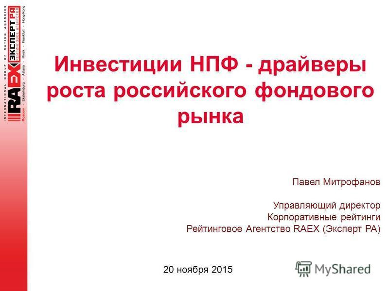 Инвестиции НПФ - драйверы роста российского фондового рынка 20 ноября 2015 Павел Митрофанов Управляющий директор Корпоративные рейтинги Рейтинговое Агентство RAEX (Эксперт РА)