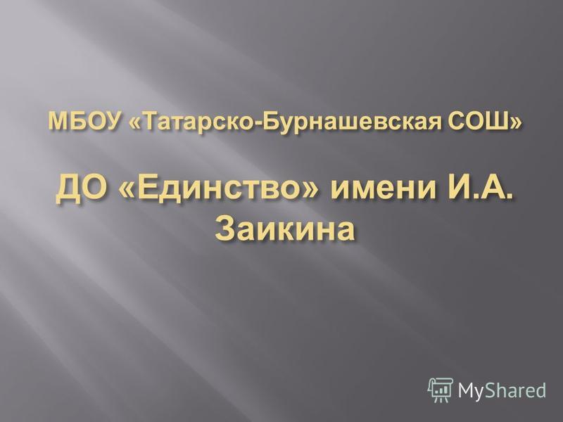 МБОУ « Татарско - Бурнашевская СОШ » ДО « Единство » имени И. А. Заикина