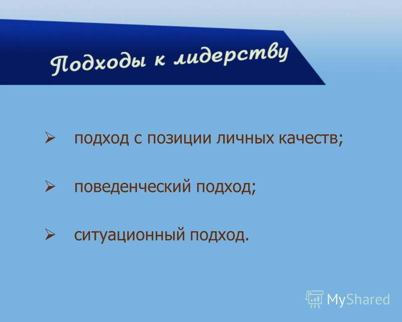 подход с позиции личных качеств; поведенческий подход; ситуационный подход.
