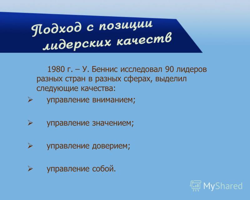 1980 г. – У. Беннис исследовал 90 лидеров разных стран в разных сферах, выделил следующие качества: управление вниманием; управление значением; управление доверием; управление собой.