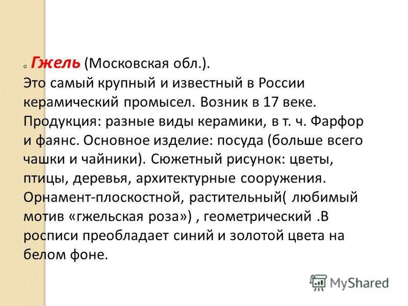 o Гжель (Московская обл.). Это самый крупный и известный в России керамический промысел. Возник в 17 веке. Продукция: разные виды керамики, в т. ч. Фарфор и фаянс. Основное изделие: посуда (больше всего чашки и чайники). Сюжетный рисунок: цветы, птиц