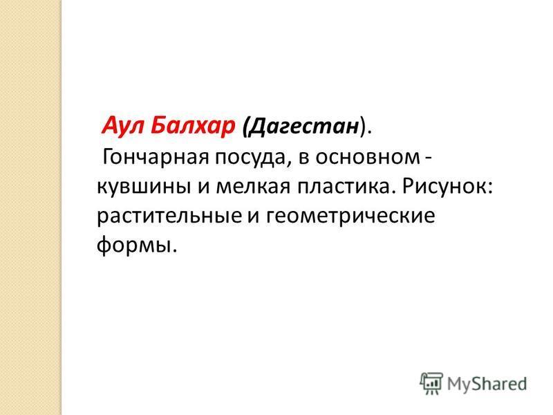 Аул Балхар (Дагестан). Гончарная посуда, в основном - кувшины и мелкая пластика. Рисунок: растительные и геометрические формы.