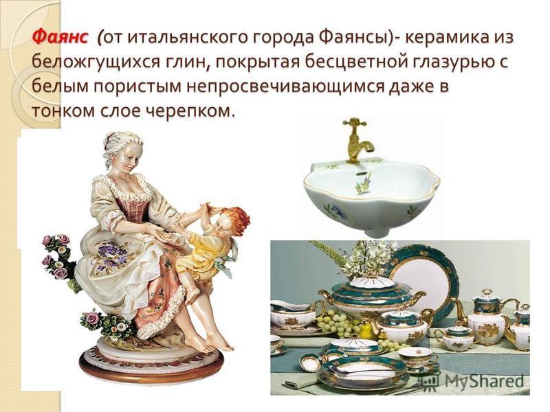 Фаянс ( от итальянского города Фаянсы )- керамика из беложгущихся глин, покрытая бесцветной глазурью с белым пористым непросвечивающимся даже в тонком слое черепком.