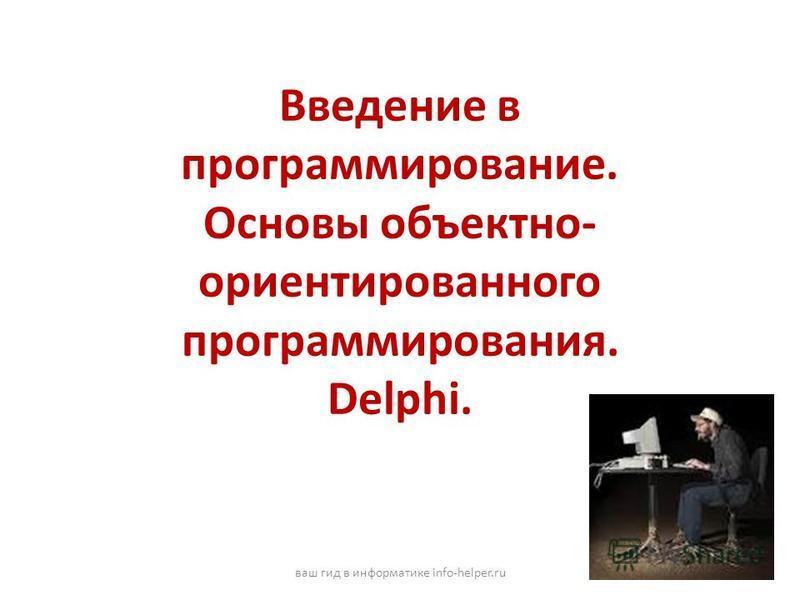 Введение в программирование. Основы объектно- ориентированного программирования. Delphi. ваш гид в информатике info-helper.ru