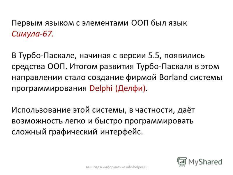 Первым языком с элементами ООП был язык Симула-67. В Турбо-Паскале, начиная с версии 5.5, появились средства ООП. Итогом развития Турбо-Паскаля в этом направлении стало создание фирмой Borland системы программирования Delphi (Делфи). Использование эт