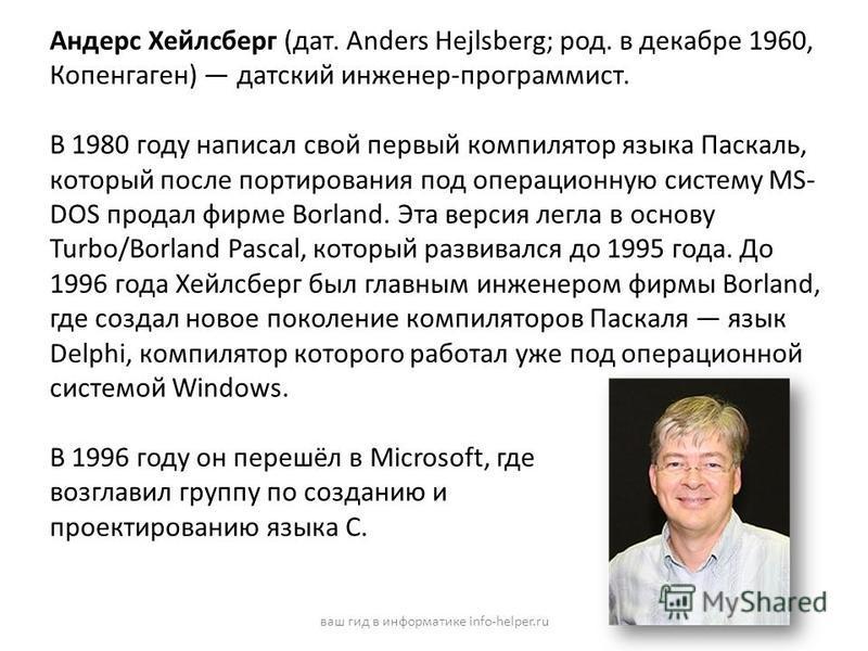 Андерс Хейлсберг (дат. Anders Hejlsberg; род. в декабре 1960, Копенгаген) датский инженер-программист. В 1980 году написал свой первый компилятор языка Паскаль, который после портирования под операционную систему MS- DOS продал фирме Borland. Эта вер