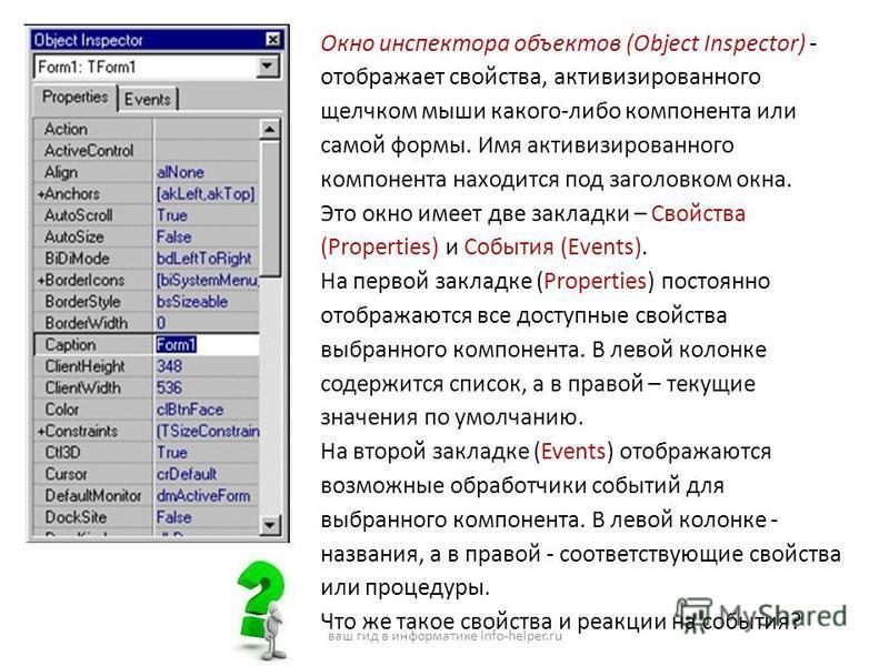 Окно инспектора объектов (Object Inspector) - отображает свойства, активизированного щелчком мыши какого-либо компонента или самой формы. Имя активизированного компонента находится под заголовком окна. Это окно имеет две закладки – Свойства (Properti