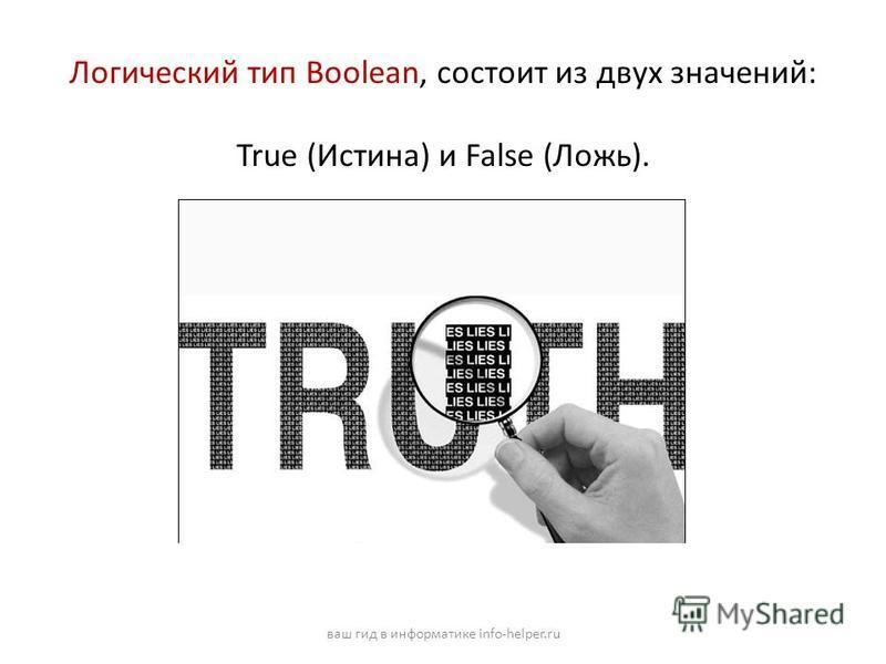 Логический тип Boolean, состоит из двух значений: True (Истина) и False (Ложь). ваш гид в информатике info-helper.ru