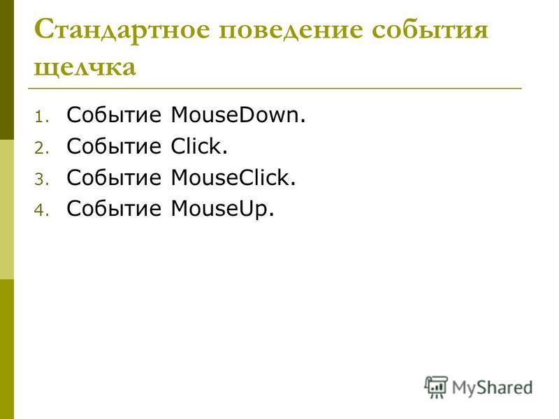 Стандартное поведение события щелчка 1. Событие MouseDown. 2. Событие Click. 3. Событие MouseClick. 4. Событие MouseUp.