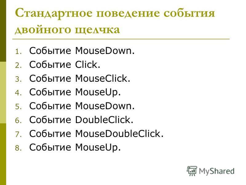 Стандартное поведение события двойного щелчка 1. Событие MouseDown. 2. Событие Click. 3. Событие MouseClick. 4. Событие MouseUp. 5. Событие MouseDown. 6. Событие DoubleClick. 7. Событие MouseDoubleClick. 8. Событие MouseUp.