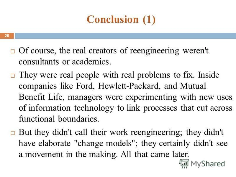 Conclusion (1) 26 Of course, the real creators of reengineering weren't consultants or academics. They were real people with real problems to fix. Inside companies like Ford, Hewlett-Packard, and Mutual Benefit Life, managers were experimenting with
