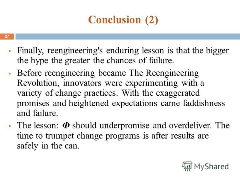 Conclusion (2) 27 Finally, re-engineering's enduring lesson is that the bigger the hype the greater the chances of failure. Before reengineering became The Reengineering Revolution, innovators were experimenting with a variety of change practices. Wi