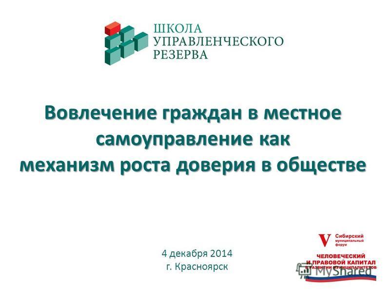 Вовлечение граждан в местное самоуправление как механизм роста доверия в обществе 4 декабря 2014 г. Красноярск