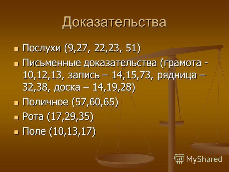 Доказательства Послухи (9,27, 22,23, 51) Послухи (9,27, 22,23, 51) Письменные доказательства (грамота - 10,12,13, запись – 14,15,73, рядница – 32,38, доска – 14,19,28) Письменные доказательства (грамота - 10,12,13, запись – 14,15,73, рядница – 32,38,