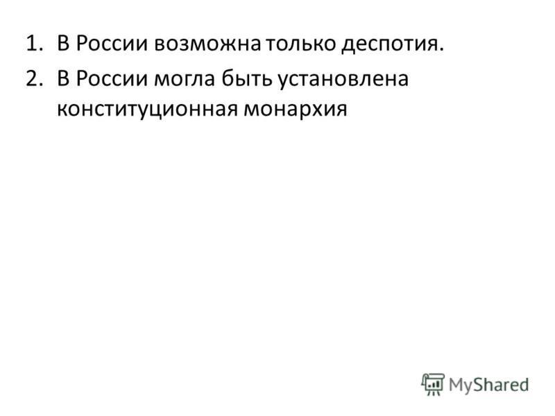 1. В России возможна только деспотия. 2. В России могла быть установлена конституционная монархия