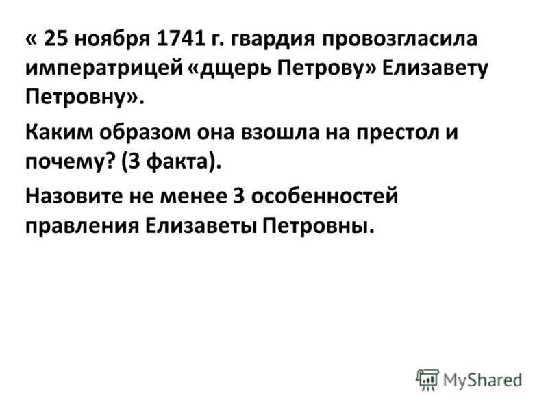 « 25 ноября 1741 г. гвардия провозгласила императрицей «дщерь Петрову» Елизавету Петровну». Каким образом она взошла на престол и почему? (3 факта). Назовите не менее 3 особенностей правления Елизаветы Петровны.