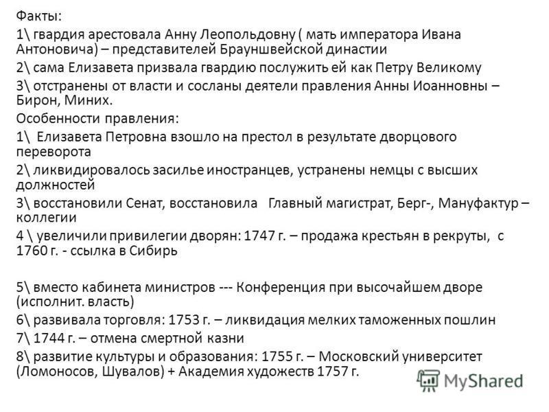Факты: 1\ гвардия арестовала Анну Леопольдовну ( мать императора Ивана Антоновича) – представителей Брауншвейской династии 2\ сама Елизавета призвала гвардию послужить ей как Петру Великому 3\ отстранены от власти и сосланы деятели правления Анны Иоа