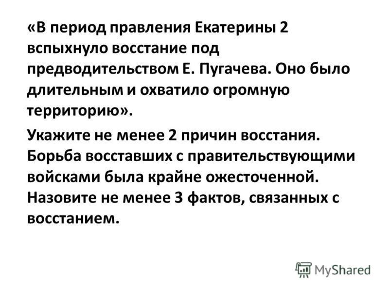 «В период правления Екатерины 2 вспыхнуло восстание под предводительством Е. Пугачева. Оно было длительным и охватило огромную территорию». Укажите не менее 2 причин восстания. Борьба восставших с правительствующими войсками была крайне ожесточенной.