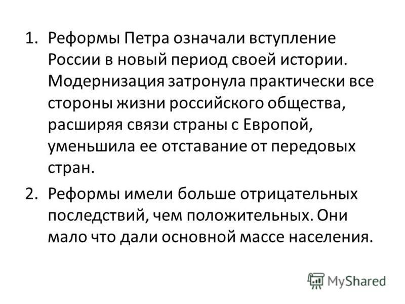 1. Реформы Петра означали вступление России в новый период своей истории. Модернизация затронула практически все стороны жизни российского общества, расширяя связи страны с Европой, уменьшила ее отставание от передовых стран. 2. Реформы имели больше